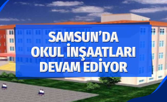 Samsun'da Okul İnşaatları Devam Ediyor
