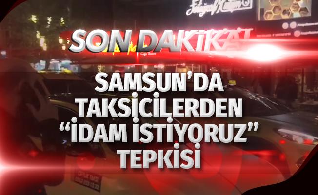 """Samsun'da taksicilerden """"idam istiyoruz"""" tepkisi"""