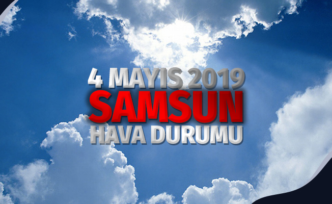 4 Mayıs 2019 Samsun Hava Durumu
