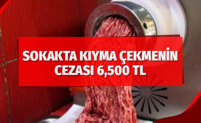 Sokakta kıyma çekmenin cezası 6 bin 500 TL