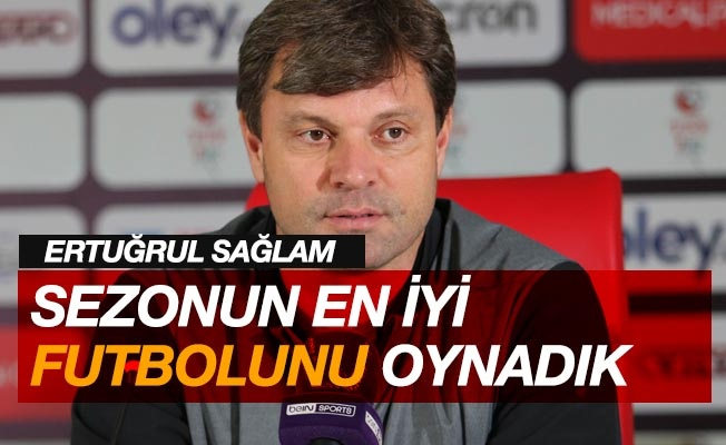 """Ertuğrul Sağlam: """"Sezonun en iyi futbolunu oynadık"""""""