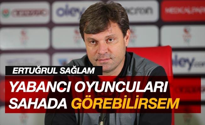 """Ertuğrul Sağlam: """"Yabancı oyuncuları sahada görebilsem performanslarını değerlendireceğim"""""""