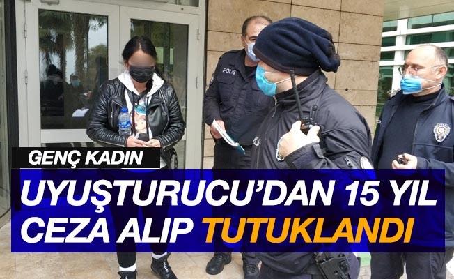 Genç kadın uyuşturucudan 15 yıl ceza alıp tutuklandı