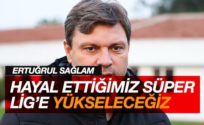 """Ertuğrul Sağlam: """"Hayal ettiğimiz Süper Lig'e yükseleceğiz"""""""