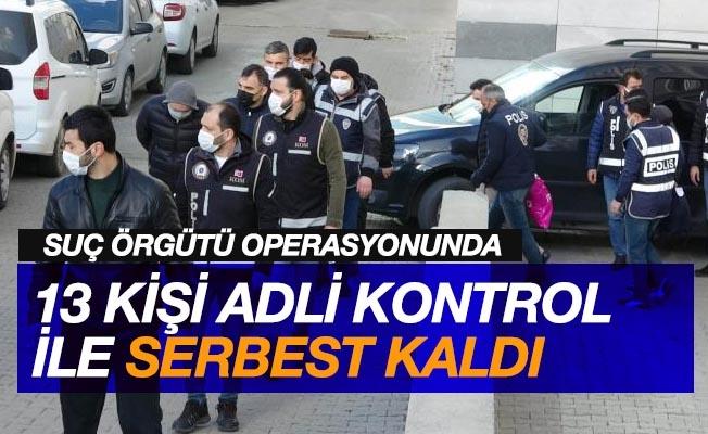 Suç örgütü operasyonunda 13 kişi daha adli kontrolle serbest