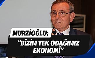 "Murzioğlu: ""Bizim tek odağımız ekonomi"""