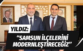 """Yıldız: """"Samsun'un ilçelerini modernleştireceğiz"""""""