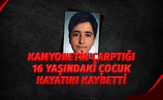 Kamyonetin çarptığı 16 yaşındaki çocuk hayatını kaybetti