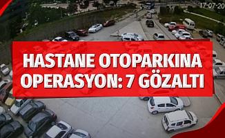 Hastane otoparkına operasyon: 7 gözaltı